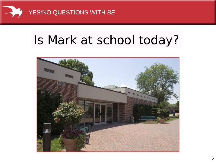 6 Is Mark at school today? YES/NOQUESTIONSWITH BE