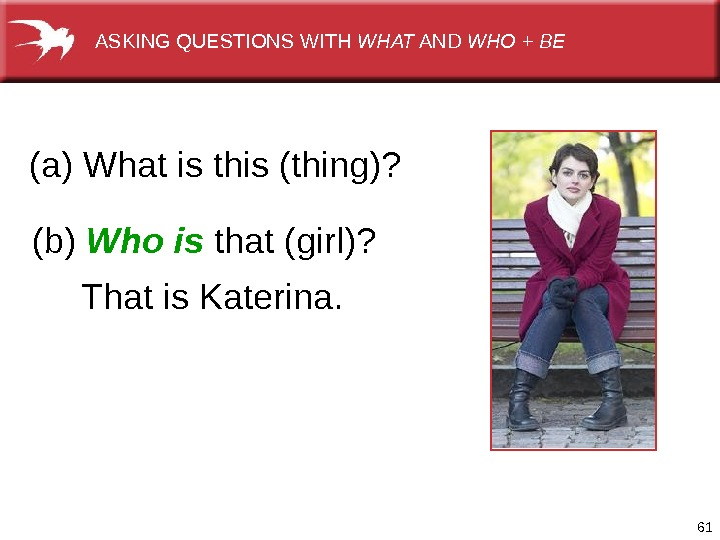 61(a)Whatisthis(thing)? (b) Who is that(girl)?  Thatis. Katerina.  ASKINGQUESTIONSWITH WHAT AND WHO + BE