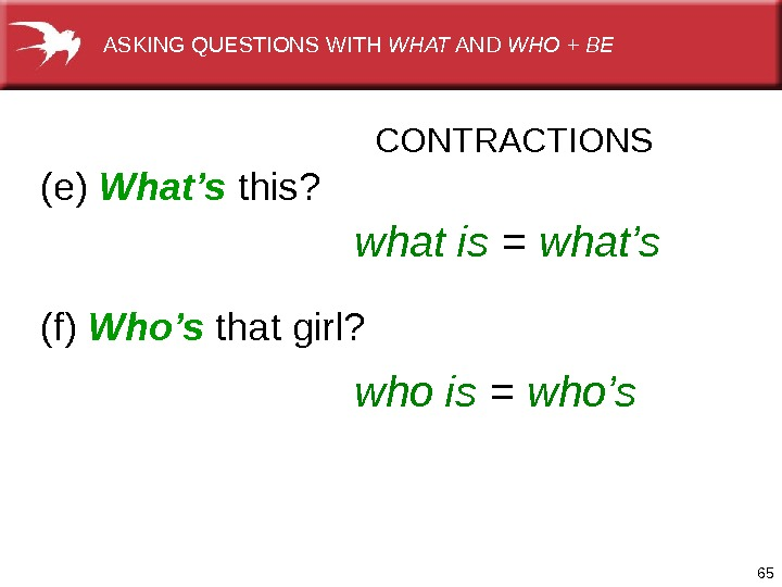 65(e) What's  this? (f) Who's thatgirl? CONTRACTIONS what is  =  what's who is