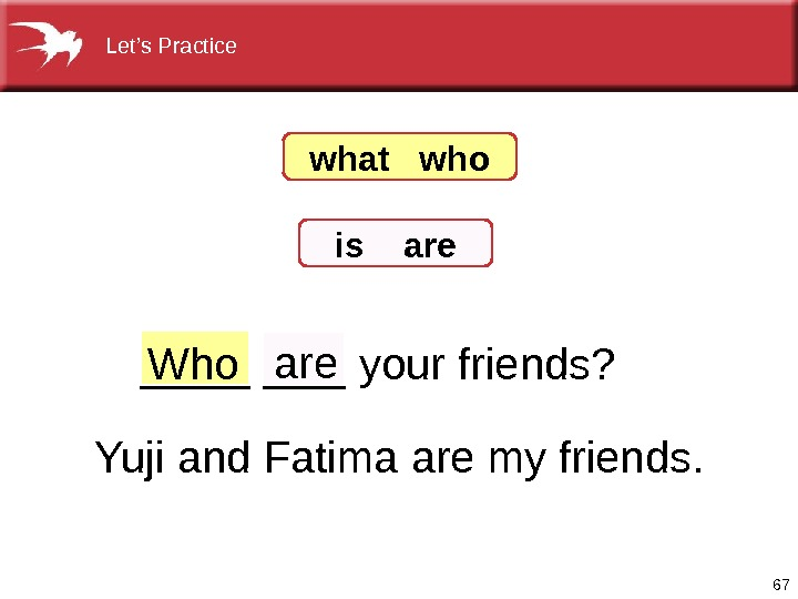 67 _______ yourfriends? Who are Yujiand. Fatimaaremyfriends. what  who is  are Let's. Practice