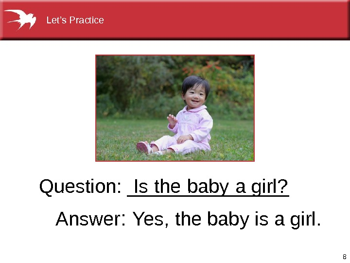 8 Question: ________ Answer :  Yes, thebabyisagirl. Is  the  baby  agirl? Let's.