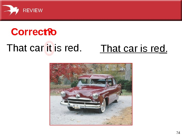74 Thatcaritisred. Thatcarisred. Correct? no. REVIEW