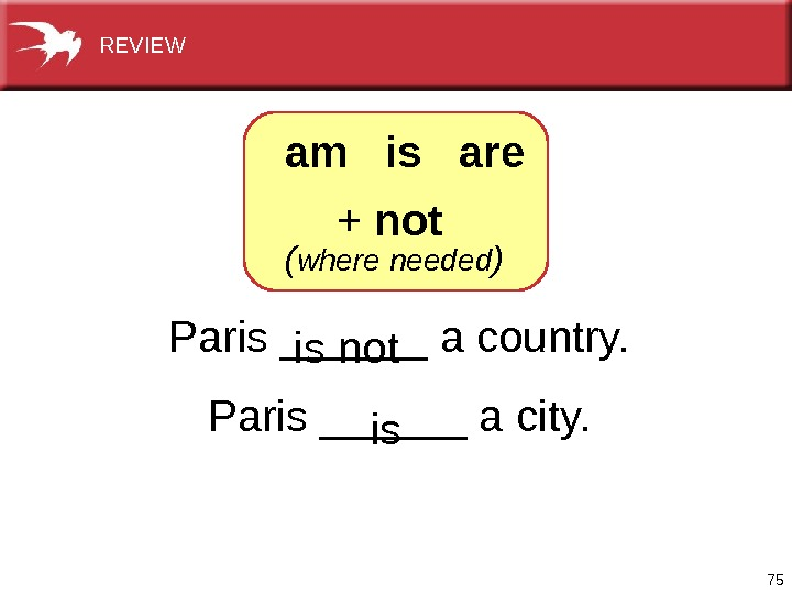 75 Paris______acountry. Paris______acity.  isnot is+ not  ( where needed )am  is  are.