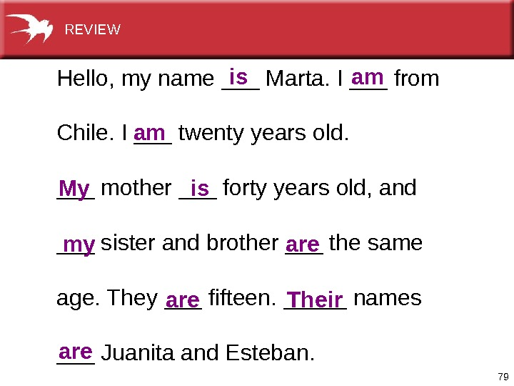 79 Hello, myname___Marta. I___from Chile. I___twentyyearsold. ___mother___fortyyearsold, and ___sisterandbrother___thesame age. They___fifteen. _____names ___Juanitaand. Esteban. is