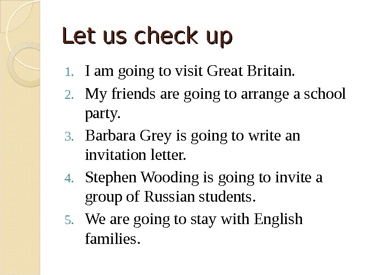 Let us check up 1. I am going to visit Great Britain. 2. My friends are