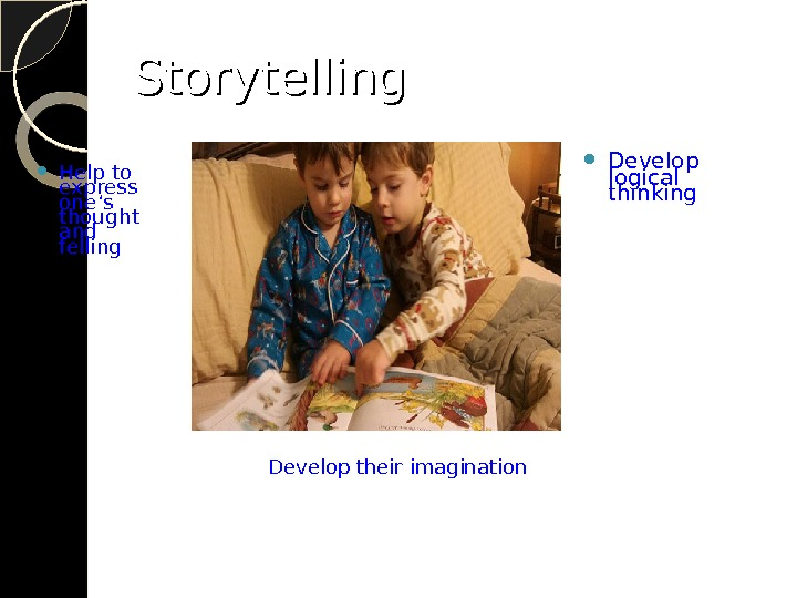 Storytelling Help to express one 's thought and felling  Develop logical thinking Develop their imagination