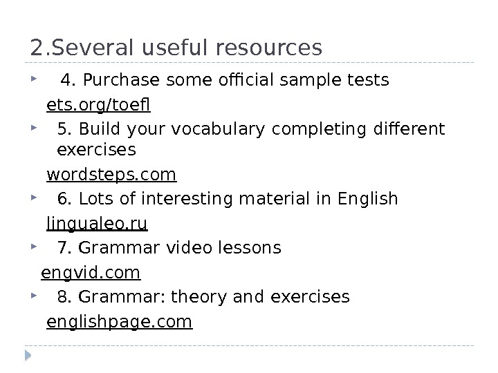 2. Several useful resources 4. Purchase some official sample tests ets. org/toef 5. Build your vocabulary