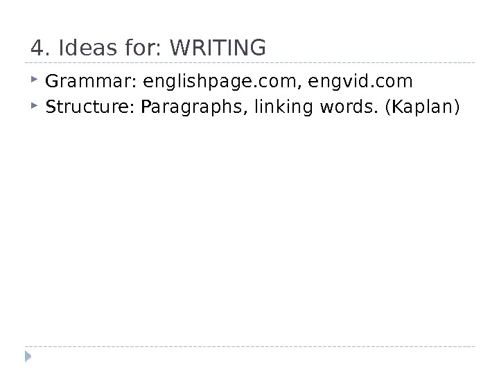4. Ideas for: WRITING Grammar: englishpage. com, engvid. com Structure: Paragraphs, linking words. (Kaplan)