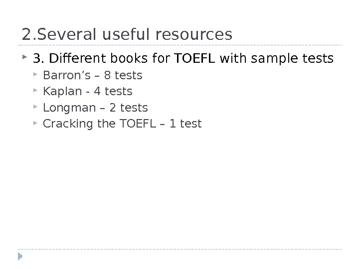 2. Several useful resources 3. Different books for TOEFL with sample tests Barron's – 8 tests