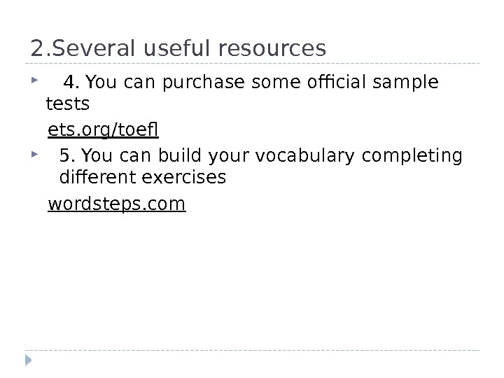 2. Several useful resources 4. You can purchase some official sample tests ets. org/toef 5. You