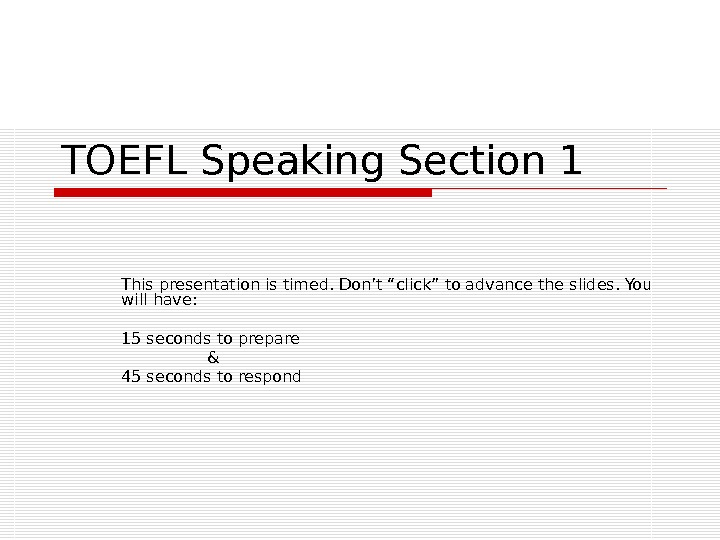 "TOEFL Speaking Section 1 This presentation is timed. Don't ""click"" to advance the slides. You will"