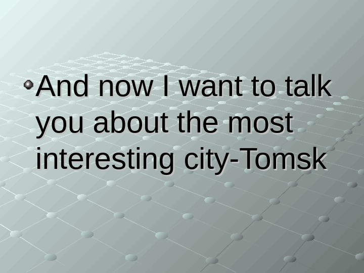 And now I want to talk you about the most interesting city-Tomsk