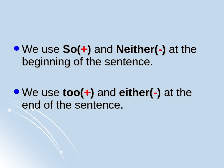 We use So(So( ++ )) and Neither( -- )) at the beginning of the sentence.