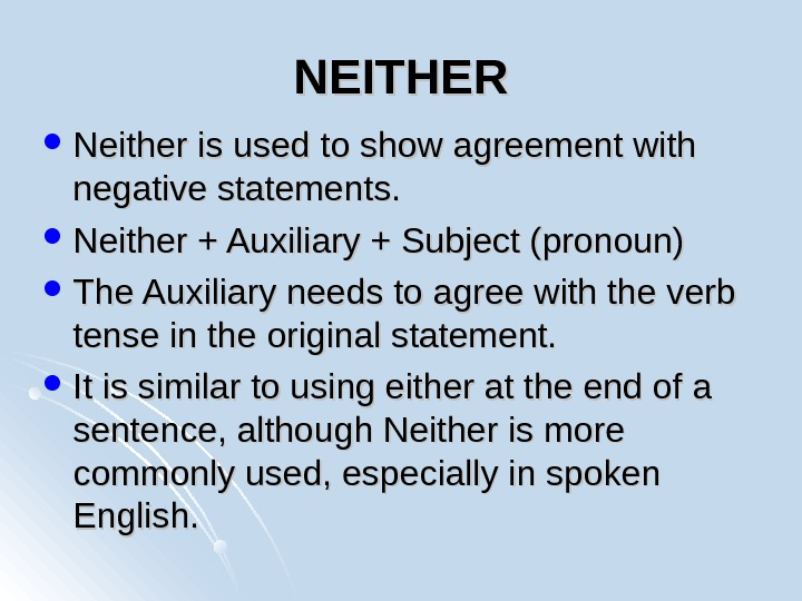 NEITHER Neither is used to show agreement with negative statements.  Neither + Auxiliary + Subject