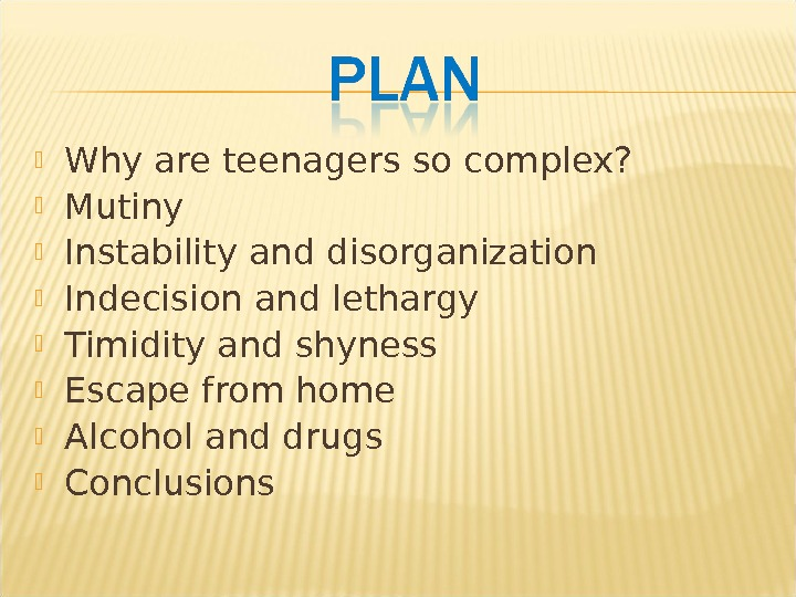 Why are teenagers so complex?  Mutiny Instability and disorganization Indecision and lethargy Timidity and