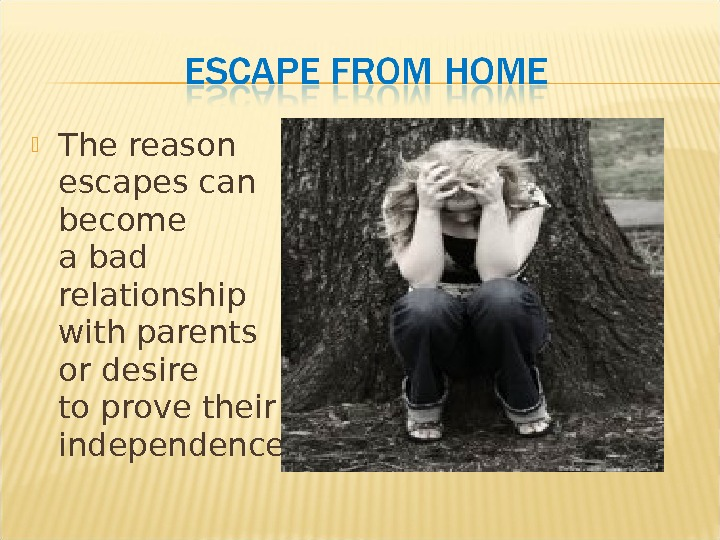 The reason escapes can become a bad relationship with parents or desire to prove their