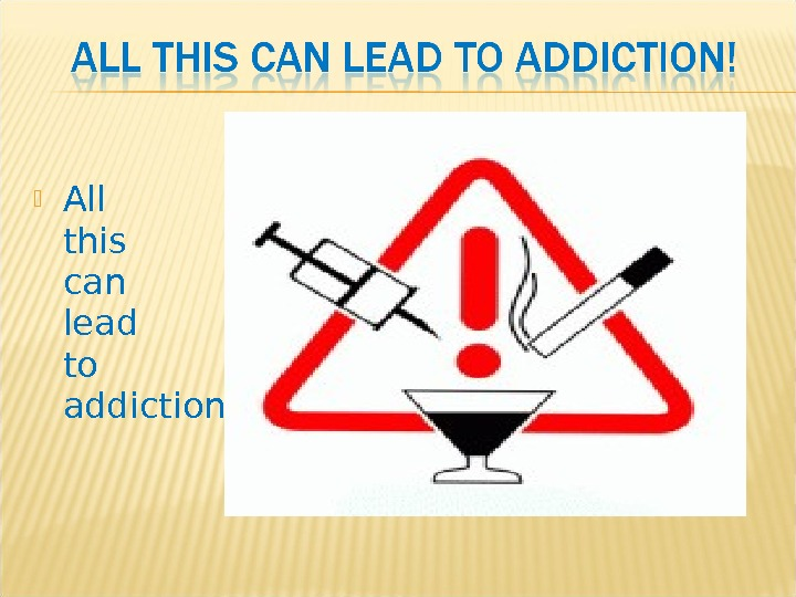 All this can lead to addiction !