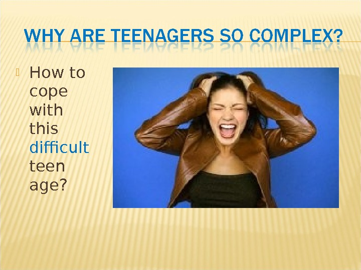 How to cope with this difficult teen age?