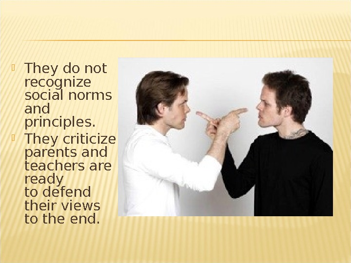 They do not recognize social norms and principles.  They criticize parents and teachers are