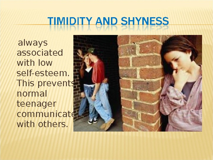 always associated with low self-esteem.  This prevents normal teenager communicate with others.