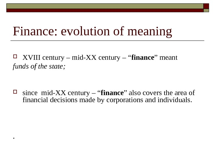 "Finance: evolution of meaning XVIII century – mid-XX century – "" finance "" meant funds of"