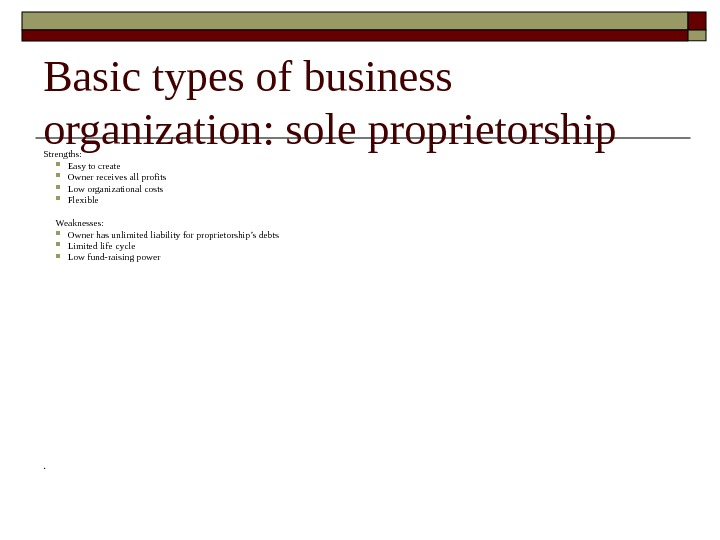 Basic types of business organization :  sole proprietorship Strengths:  Easy to create Owner receives