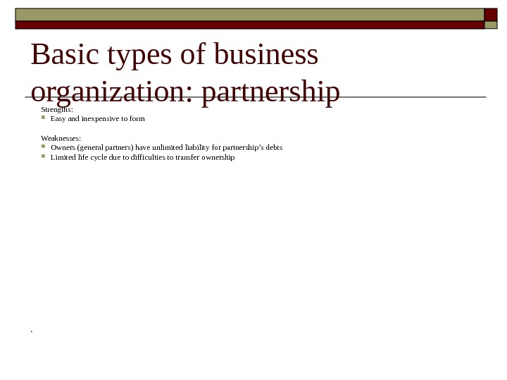 Basic types of business organization :  partnership Strengths:  Easy and inexpensive to form Weaknesses: