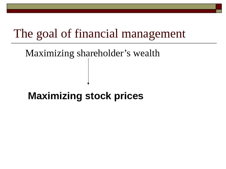 The goal of financial management Maximizing shareholder's wealth Maximizing stock prices