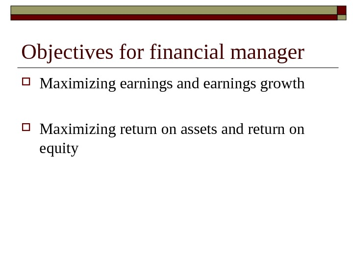 Objectives for financial manager Maximizing earnings and earnings growth Maximizing return on assets and return on