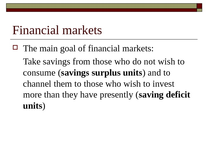 Financial markets The main goal of financial markets: Take savings from those who do not wish