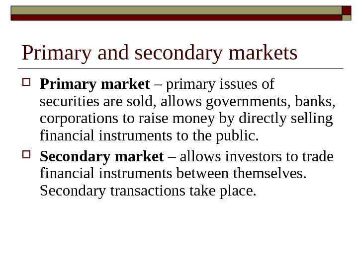 Primary and secondary markets Primary market – primary issues of securities are sold, allows governments, banks,