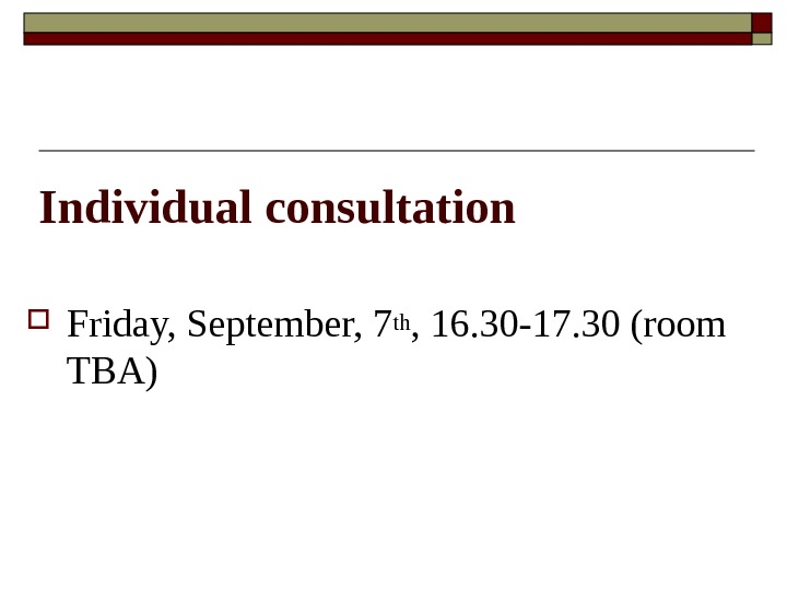 Individual consultation Friday, September, 7 th , 16. 30 -17. 30 (room TBA)