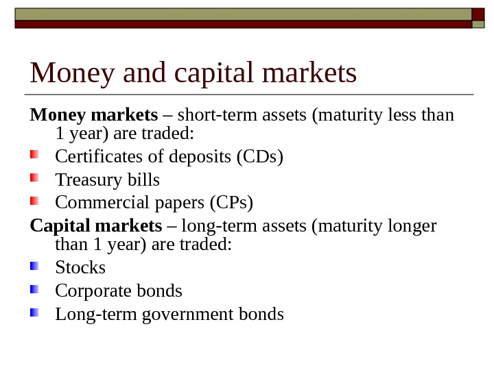 Money and capital markets Money markets – short-term assets (maturity less than 1 year) are traded: