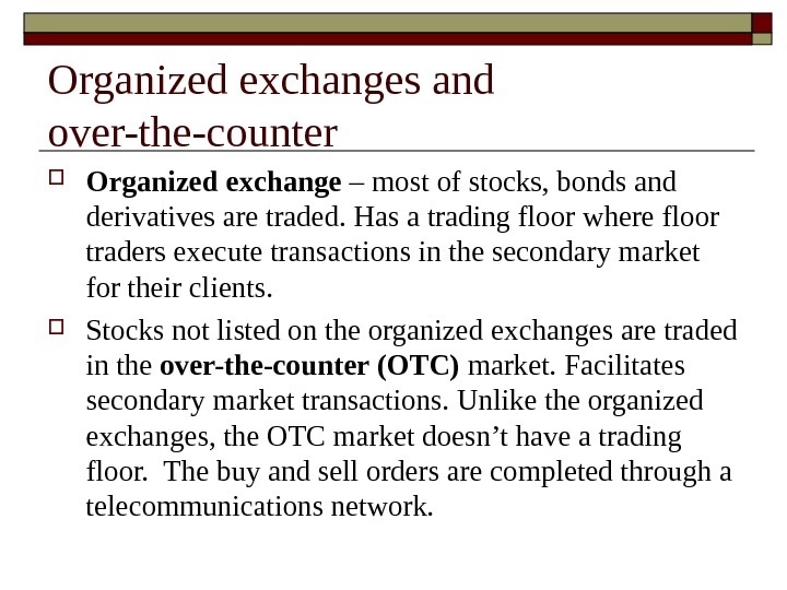 Organized exchanges and over-the-counter Organized exchange – most of stocks, bonds and derivatives are traded. Has