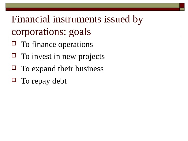 Financial instruments issued by corporations: goals To finance operations To invest in new projects To expand