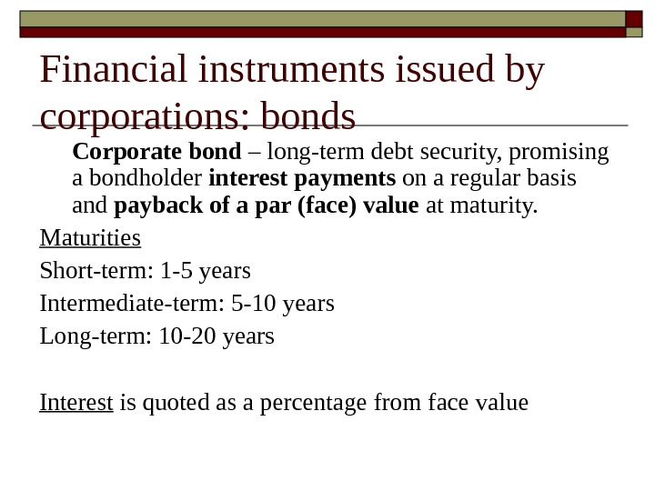 Corporate bond – long-term debt security, promising a bondholder interest payments on a regular basis and