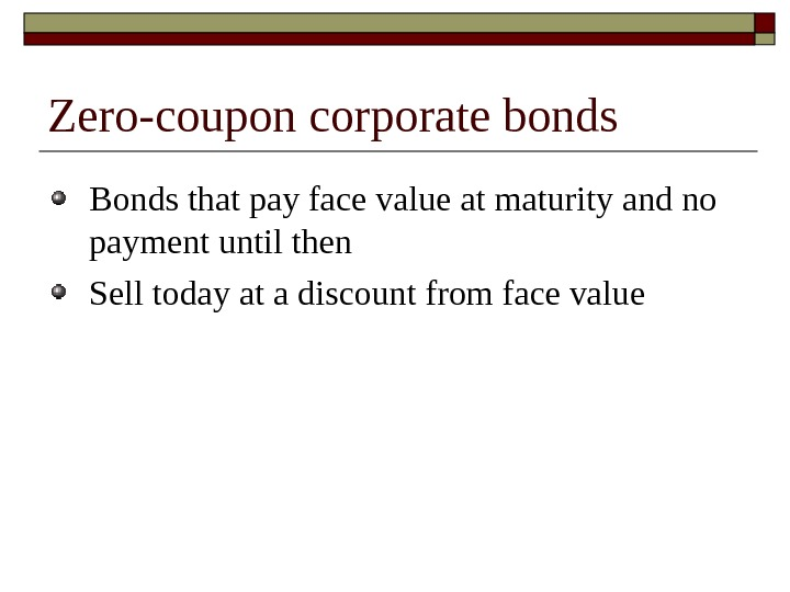 Zero-coupon corporate bonds Bonds that pay face value at maturity and no payment until then Sell