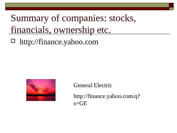 Summary of companies: stocks,  financials, ownership etc.  http: //finance. yahoo. com General Electric http: