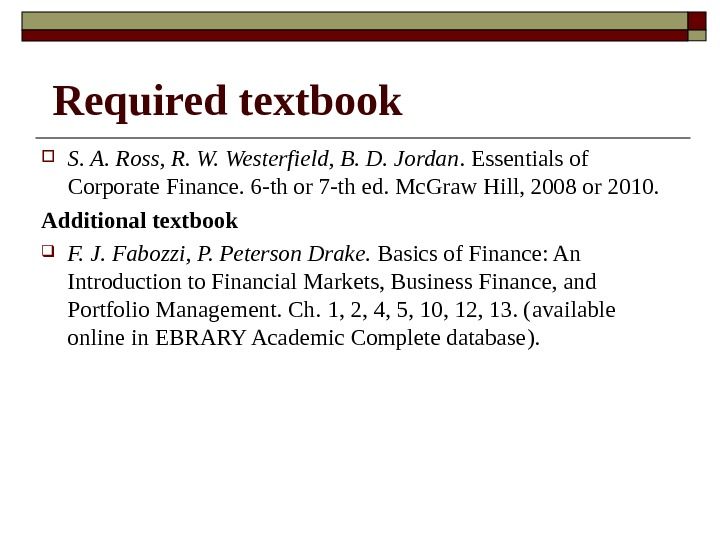 Required textbook S. A. Ross, R. W. Westerfield, B. D. Jordan. Essentials of Corporate Finance. 6