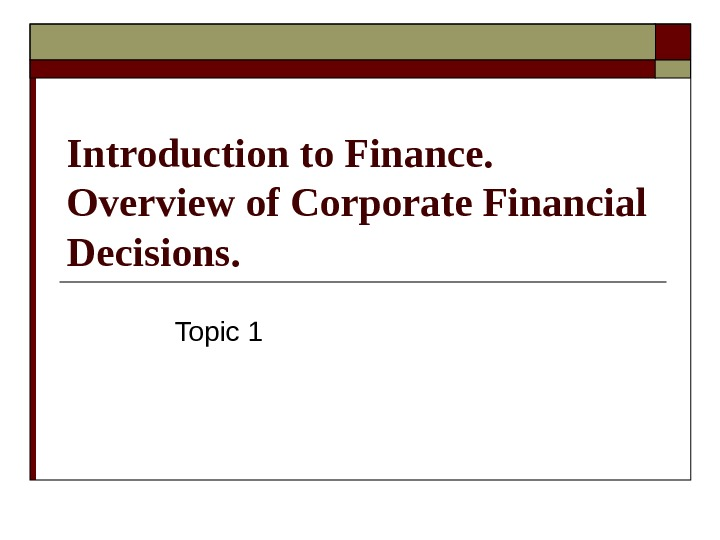 Introduction to Finance.  Overview of С orporate Financial Decisions.  Topic 1