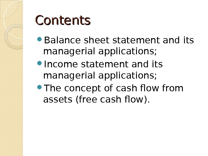 Contents Balance sheet statement and its managerial applications;  Income statement and its managerial applications;