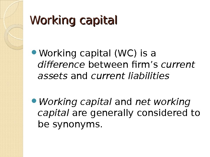 Working capital (WC) is a difference between firm's current assets and current liabilities Working capital and
