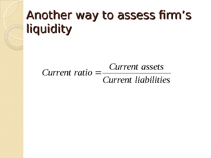 Another way to assess firm's liquidity  sliabilitie. Current assets. Current ratio. Current