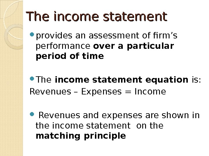 The income statement provides an assessment of firm's performance over a particular period of time The