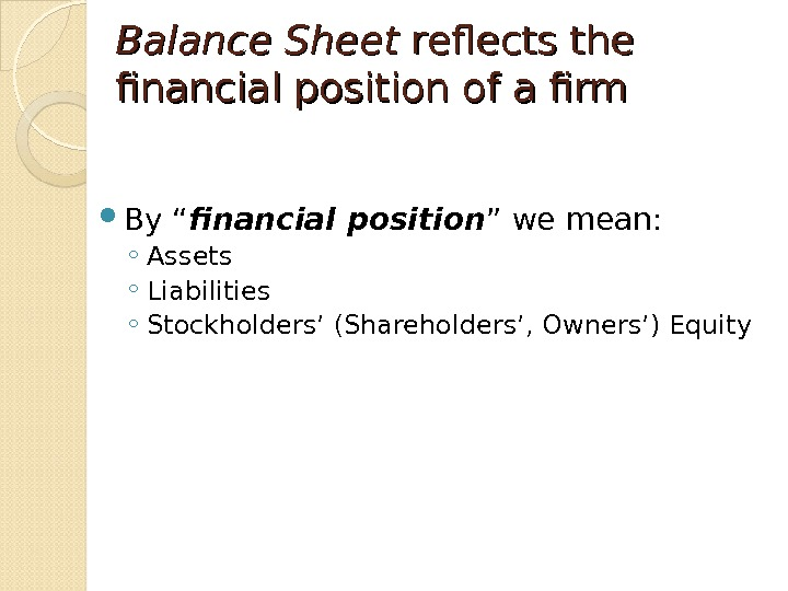 "Balance Sheet reflects the  financial position of a firm By "" financial position "" we"