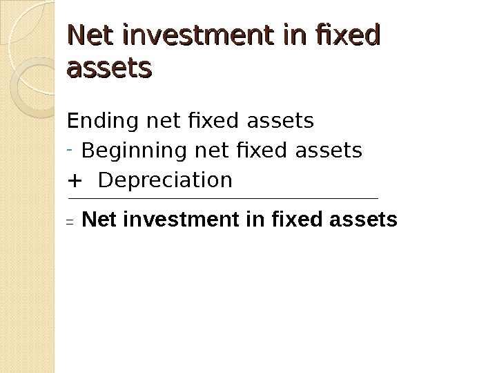 Net investment in fixed assets Ending net fixed assets - Beginning net fixed assets + Depreciation