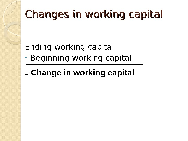 Changes in working capital Ending working capital - Beginning working capital =  Change in working