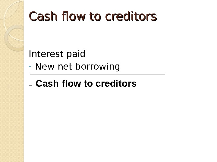Cash flow to creditors Interest paid - New net borrowing =  Cash flow to creditors