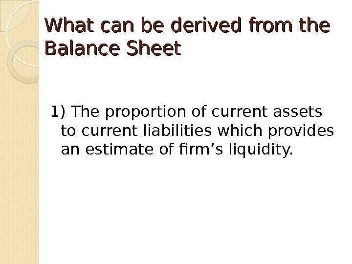 What can be derived from the Balance Sheet 1) The proportion of current assets to current