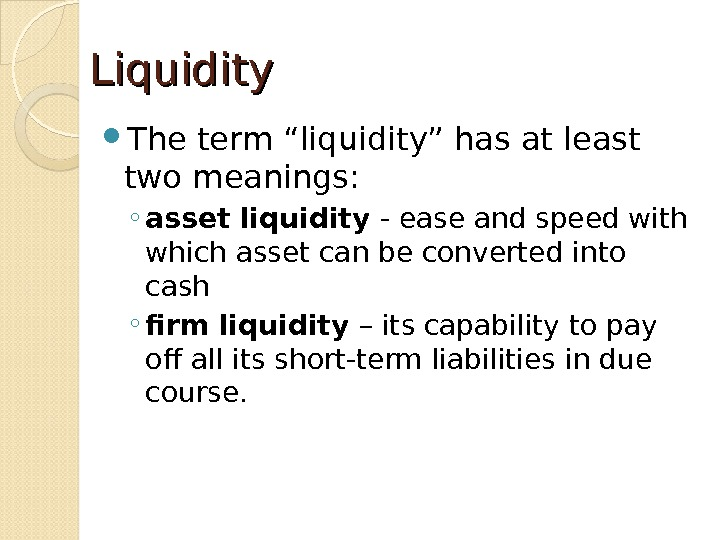 "Liquidity The term ""liquidity"" has at least two meanings: ◦ asset liquidity - ease and speed"